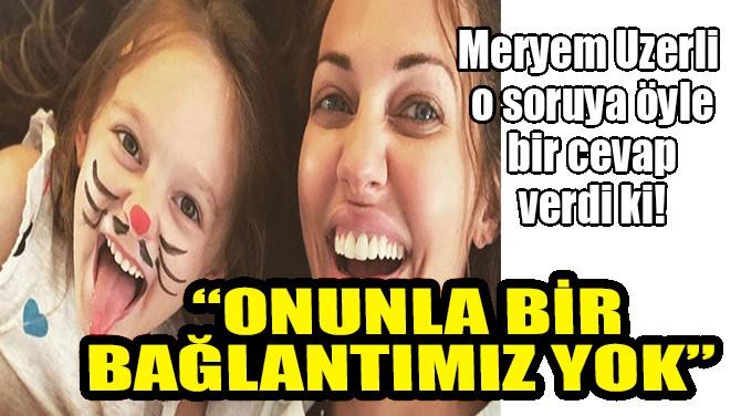 MERYEM UZERLİ'DEN KIZININ BABASIYLA İLGİLİ SORUYA NET CEVAP!