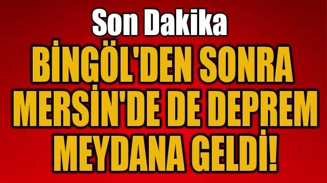 BİNGÖL'DEN SONRA MERSİN'DE DE DEPREM MEYDANA GELDİ!