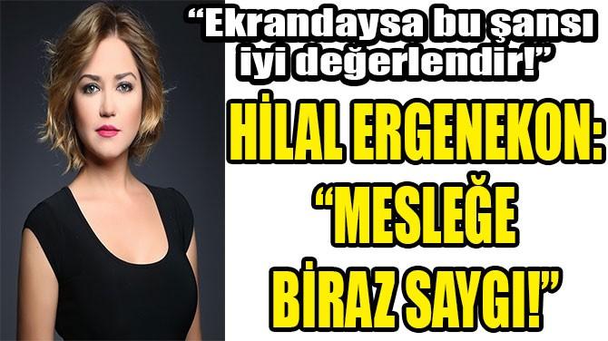 "HİLAL ERGENEKON: ""MESLEĞE BİRAZ SAYGI!"""