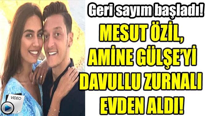 MESUT ÖZİL,  AMİNE GÜLŞE'Yİ DAVULLU ZURNALI  EVDEN ALDI!