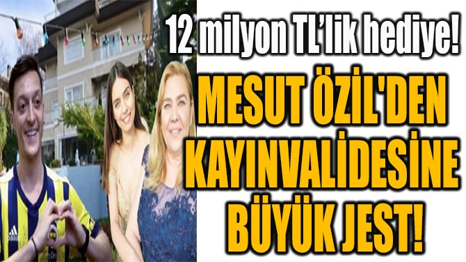 MESUT ÖZİL'DEN  KAYINVALİDESİNE  BÜYÜK JEST!
