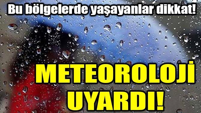 METEOROLOJİ'DEN KRİTİK UYARI!