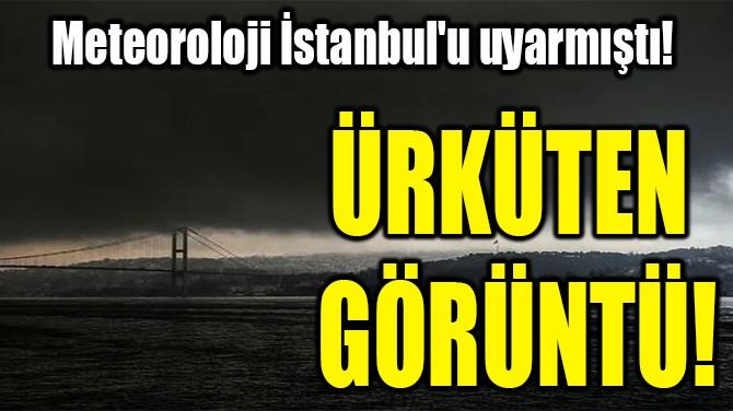 METEOROLOJİ İSTANBUL'U UYARMIŞTI!  ÜRKÜTEN GÖRÜNTÜ!