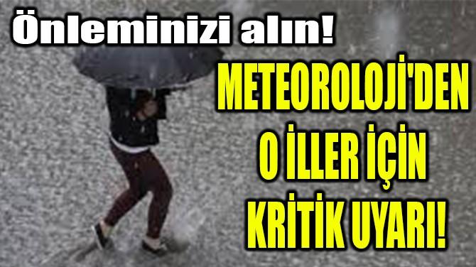 METEOROLOJİ'DEN O İLLER İÇİN KRİTİK UYARI!
