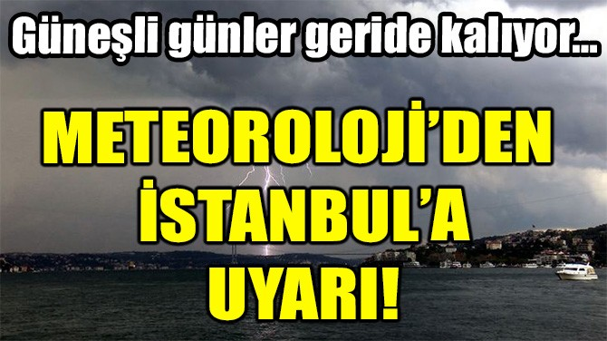 METEOROLOJİ İSTANBUL'U UYARDI