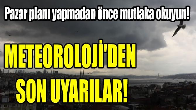 METEOROLOJİ'DEN  SON UYARILAR!