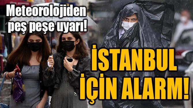 İSTANBUL İÇİN ALARM!