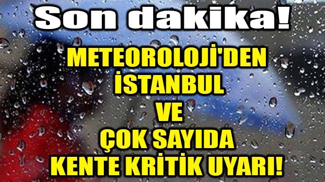 METEOROLOJİ'DEN İSTANBUL VE ÇOK SAYIDA KENTE KRİTİK UYARI!