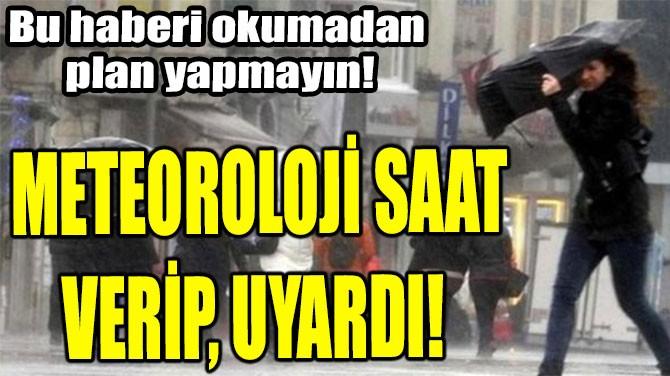 METEOROLOJİ SAAT VERİP, UYARDI!