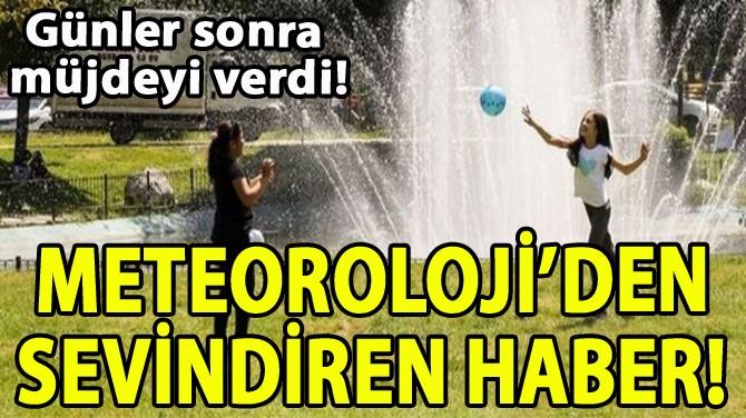 METEOROLOJİ'DEN SEVİNDİREN HABER!