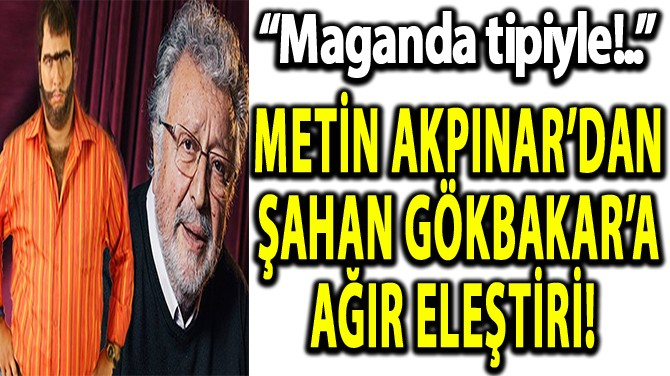 METİN AKPINAR'DAN ŞAHAN GÖKBAKAR'A AĞIR ELEŞTİRİ!