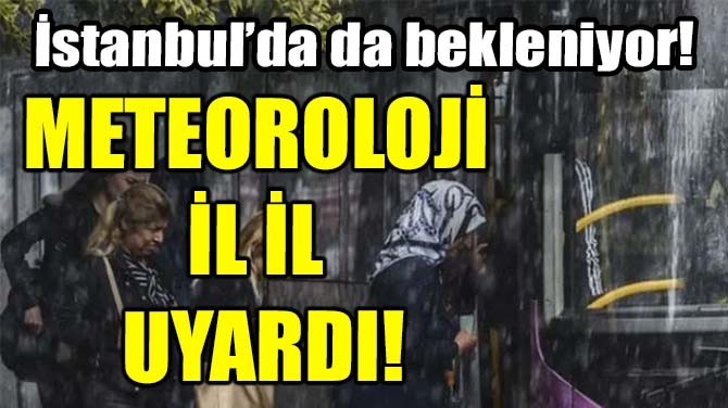 METEOROLOJİ İL İL UYARDI!