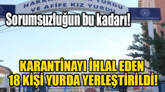 KARANTİNAYI İHLAL EDEN 18 KİŞİ YURDA YERLEŞTİRİLDİ!