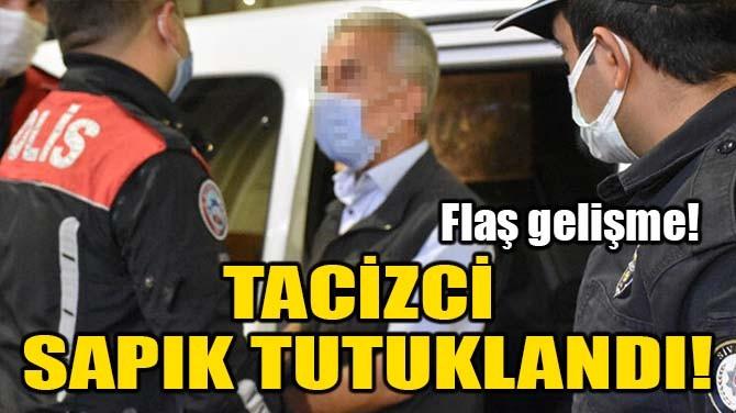 TACİZCİ SAPIK TUTUKLANDI!