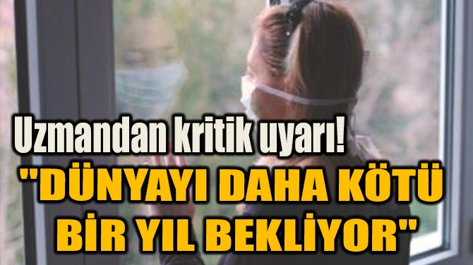 """""""DÜNYAYI DAHA KÖTÜ  BİR YIL BEKLİYOR"""""""
