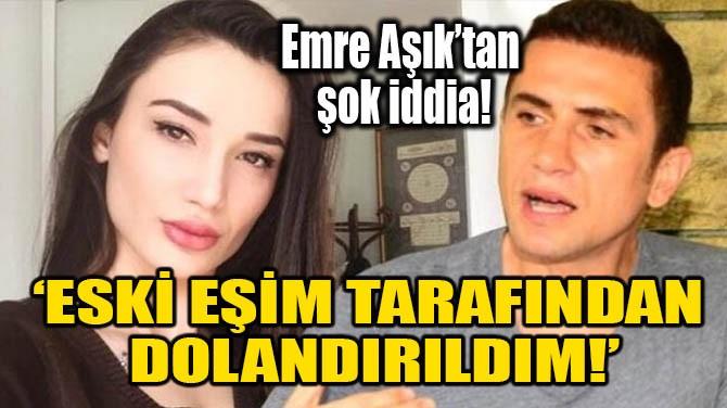 'ESKİ EŞİM TARAFINDAN DOLANDIRILDIM!'