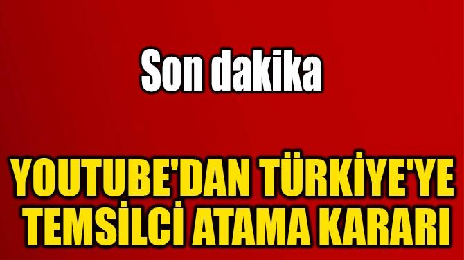 YOUTUBE'DAN TÜRKİYE'YE  TEMSİLCİ ATAMA KARARI