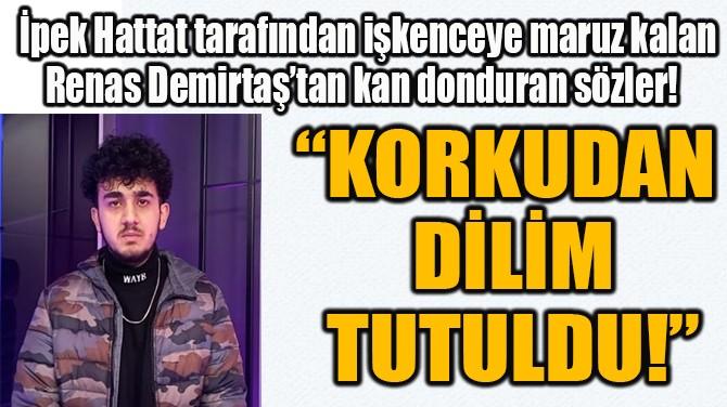 """""""KORKUDAN  DİLİM TUTULDU!"""""""