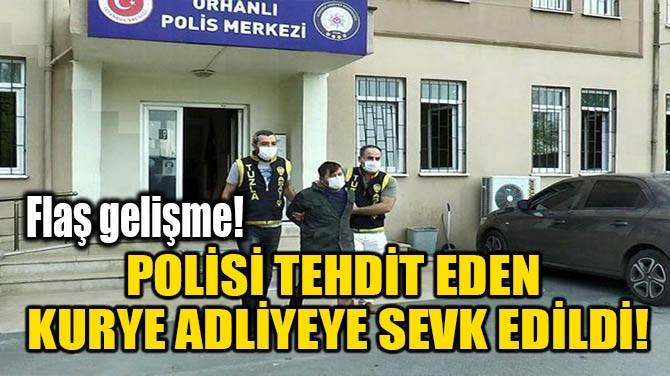 POLİSİ TEHDİT EDEN KURYE ADLİYEYE SEVK EDİLDİ!