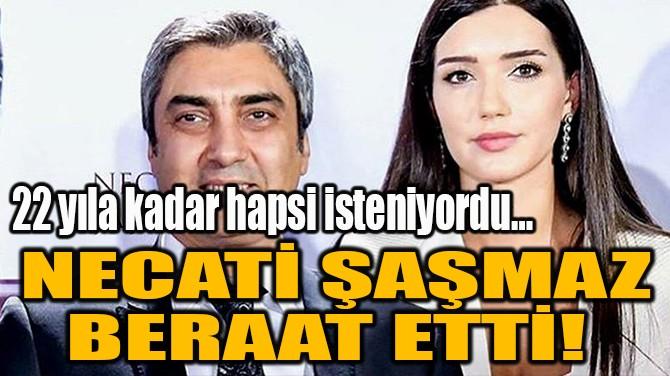 NECATİ ŞAŞMAZ BERAAT ETTİ!