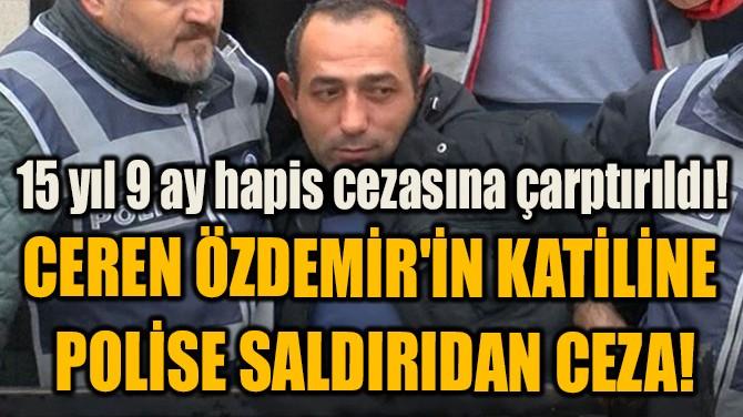 CEREN ÖZDEMİR'İN KATİLİNE  POLİSE SALDIRIDAN CEZA!