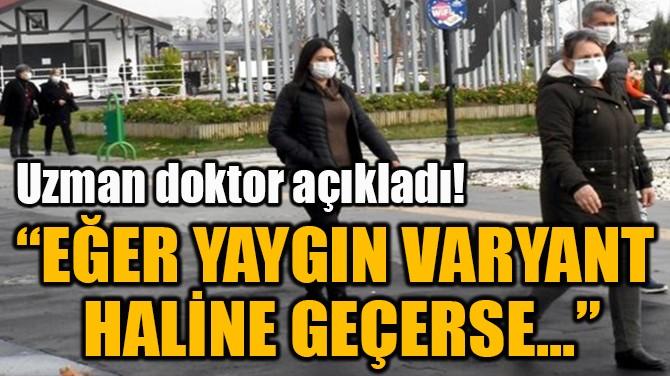 """""""EĞER YAYGIN VARYANT  HALİNE GEÇERSE..."""""""
