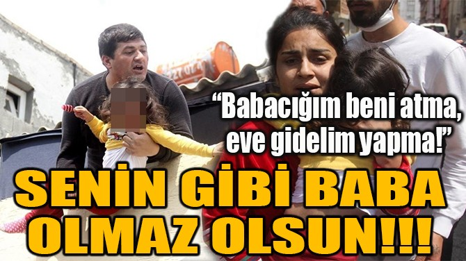 SENİN GİBİ BABA OLMAZ OLSUN!!!
