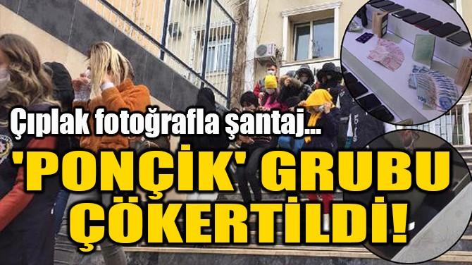 'PONÇİK' GRUBU  ÇÖKERTİLDİ!