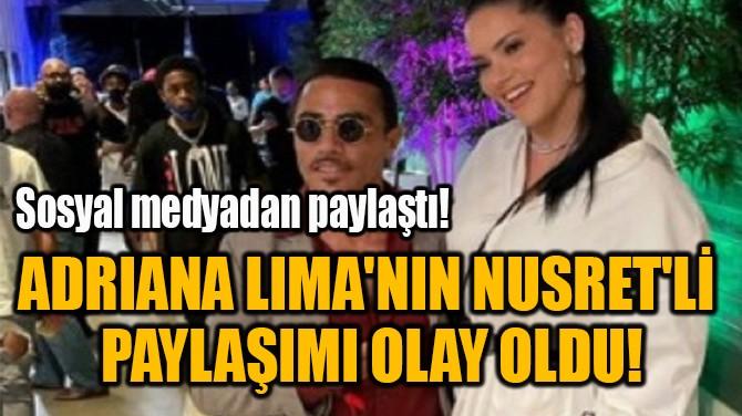 ADRIANA LIMA'NIN NUSRET'Lİ  PAYLAŞIMI OLAY OLDU!