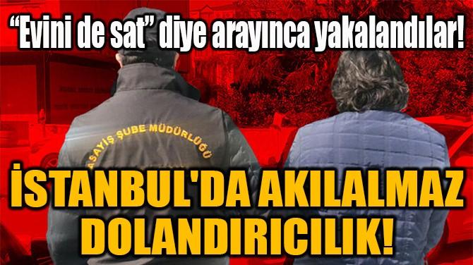 İSTANBUL'DA AKILALMAZ  DOLANDIRICILIK!