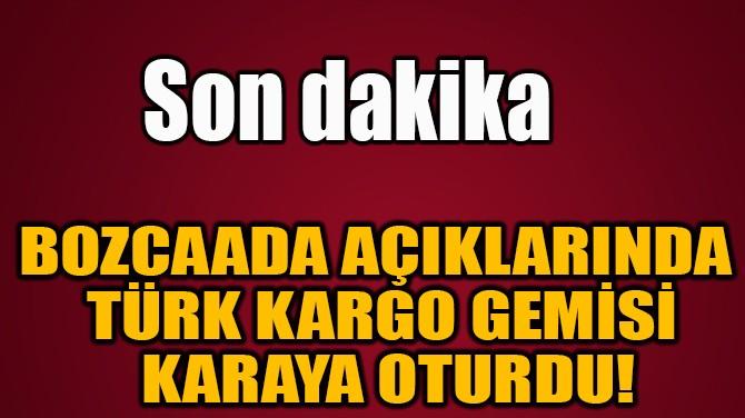 BOZCAADA AÇIKLARINDA  TÜRK KARGO GEMİSİ  KARAYA OTURDU!