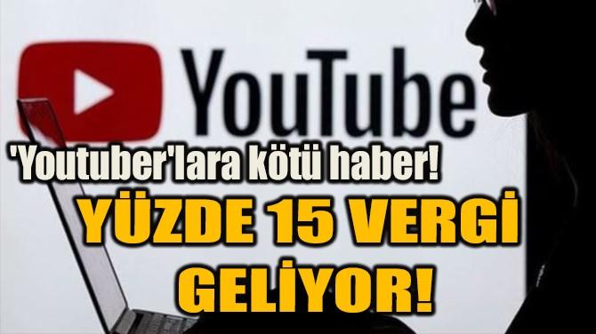 YÜZDE 15 VERGİ GELİYOR!
