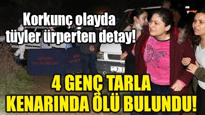 4 GENÇ TARLA KENARINDA ÖLÜ BULUNDU!