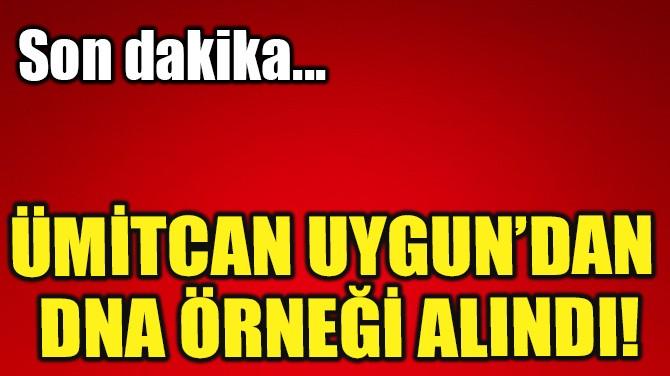 ÜMİTCAN UYGUN'UN DNA ÖRNEĞİ ALINDI!