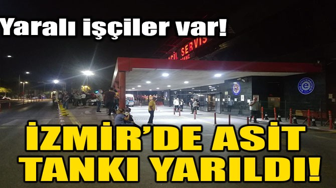 İZMİR'DE ASİT TANKI YARILDI!