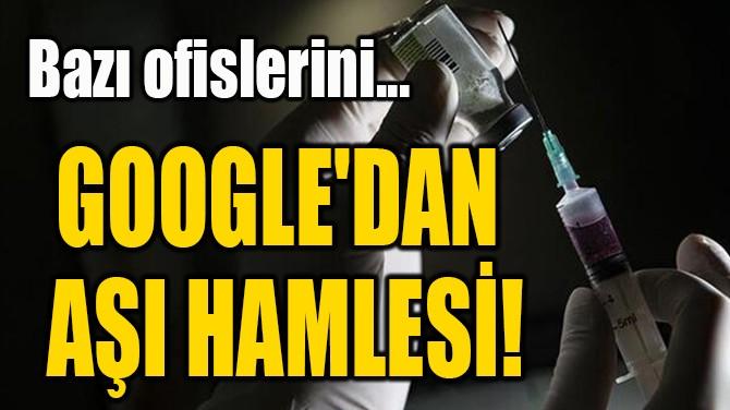 GOOGLE'DAN  AŞI HAMLESİ!
