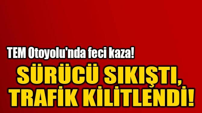 SÜRÜCÜ SIKIŞTI,  TRAFİK KİLİTLENDİ!