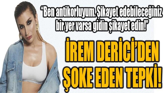 İREM DERİCİ'DEN ŞOKE EDEN TEPKİ!