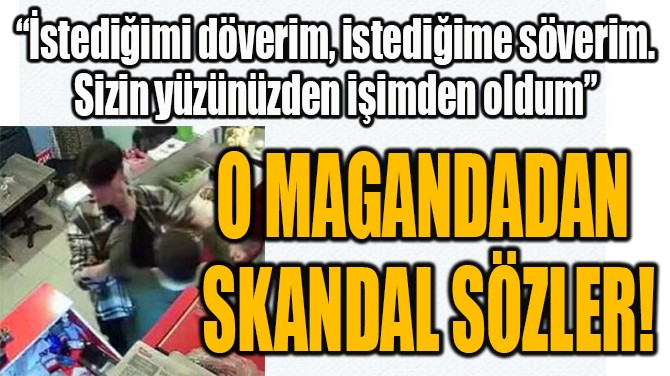 O MAGANDADAN  SKANDAL SÖZLER!