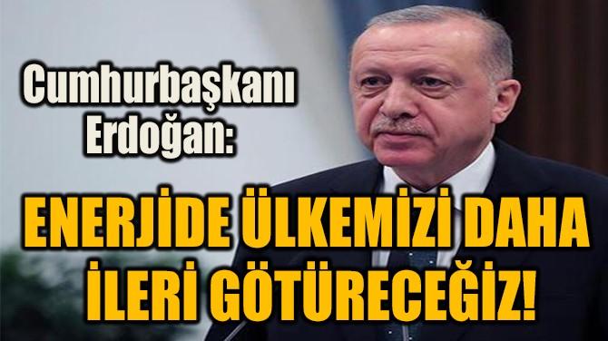 """""""ENERJİDE ÜLKEMİZİ DAHA  İLERİ GÖTÜRECEĞİZ!"""""""