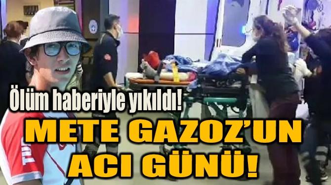 METE GAZOZ'UN ACI GÜNÜ!