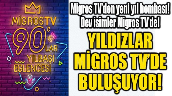 YILDIZLAR MİGROS TV'DE  BULUŞUYOR!