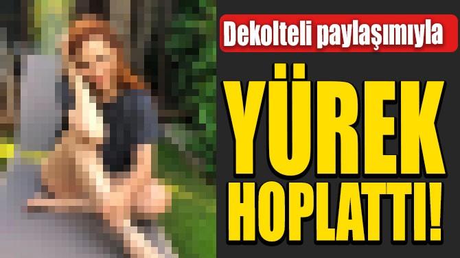 DEKOLTELİ PAYLAŞIMIYLA YÜREK HOPLATTI!