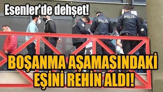 BOŞANMA AŞAMASINDAKİ  EŞİNİ REHİN ALDI!