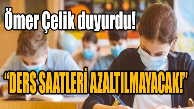 """ÖMER ÇELİK DUYURDU! """"DERS SAATLERİ AZALTILMAYACAK!"""""""