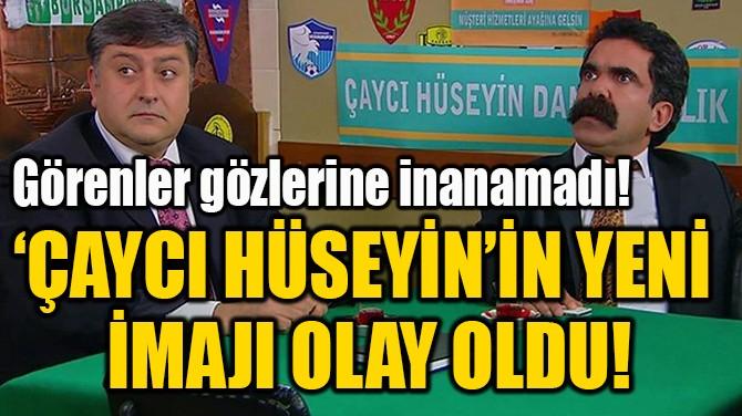 'ÇAYCI HÜSEYİN'İN YENİ  İMAJI OLAY OLDU!