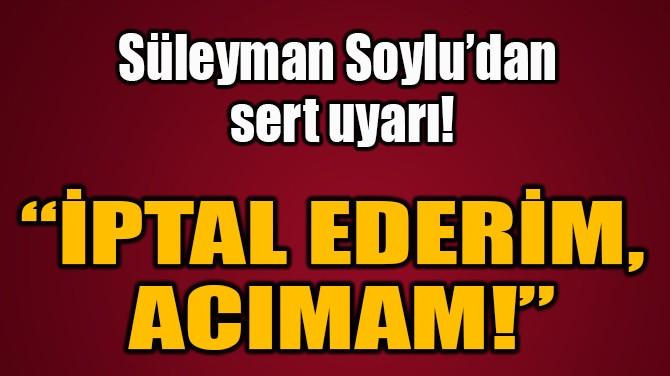 """""""İPTAL EDERİM, ACIMAM!"""""""