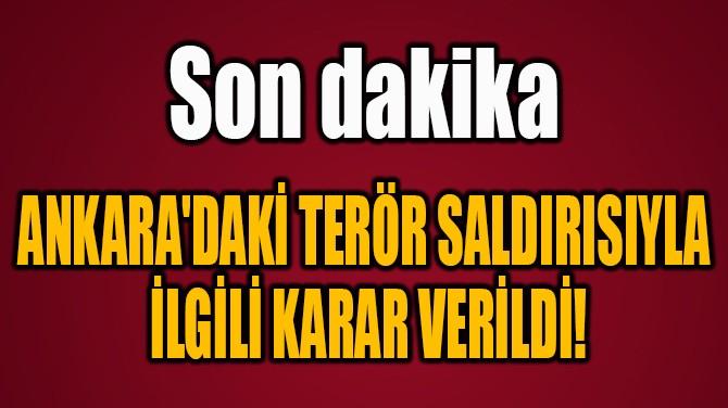 ANKARA'DAKİ TERÖR SALDIRISIYLA  İLGİLİ KARAR VERİLDİ!