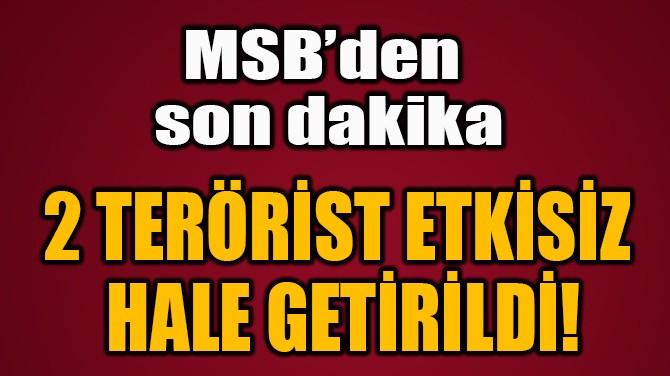 2 TERÖRİST ETKİSİZ  HALE GETİRİLDİ!