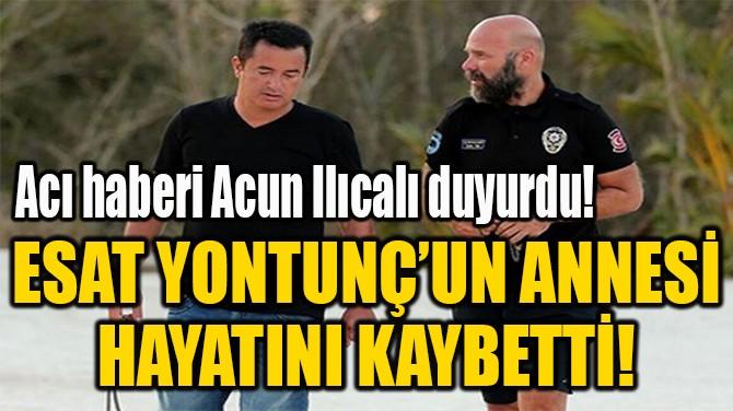 ESAT YONTUNÇ'UN ANNESİ  HAYATINI KAYBETTİ!
